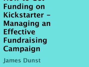 How to Get Funding on Kickstarter: Managing an Effective Fundraising Campaign (Unabridged)