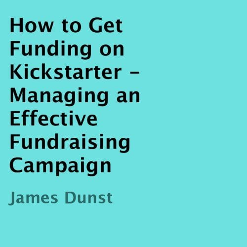 How to get funding on kickstarter - managing an effective fundraising campaign James Dunst