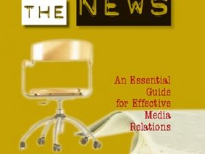 Making the News: An Essential Guide for Effective Media Relations
