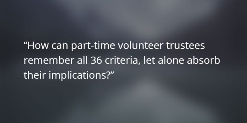 How can part-time volunteer trustees remember all 36 criiteria, let alone absorb their implications?