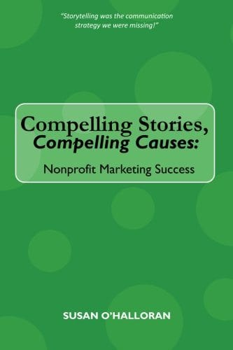 Compelling Stories, Compelling Causes Nonprofit Marketing Success Susan O'Halloran