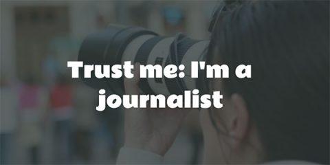 Trust me: I'm a journalist