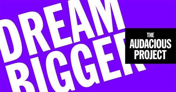 Dream bigger - The Audacious Project