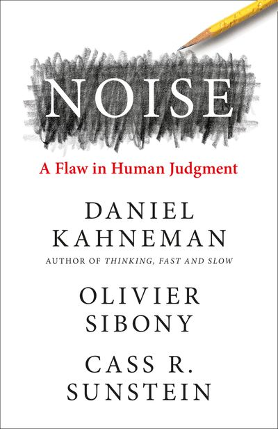 Noise: A Flaw in Human Judgment